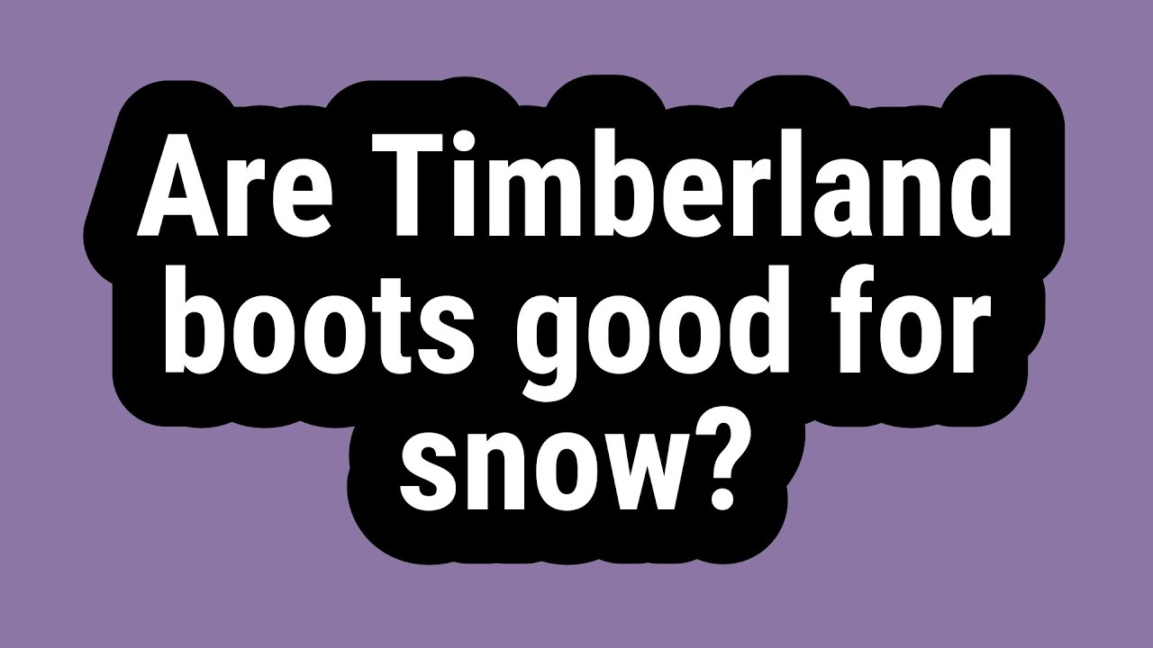 Are Timberland Boots Good For Snow?